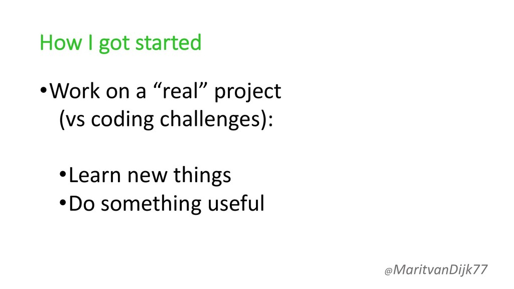 "How I got started •Work on a ""real"" project (vs..."
