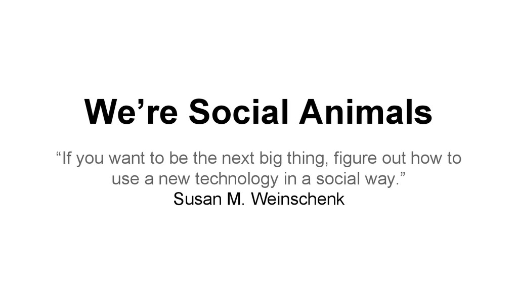 """We're Social Animals """"If you want to be the nex..."""