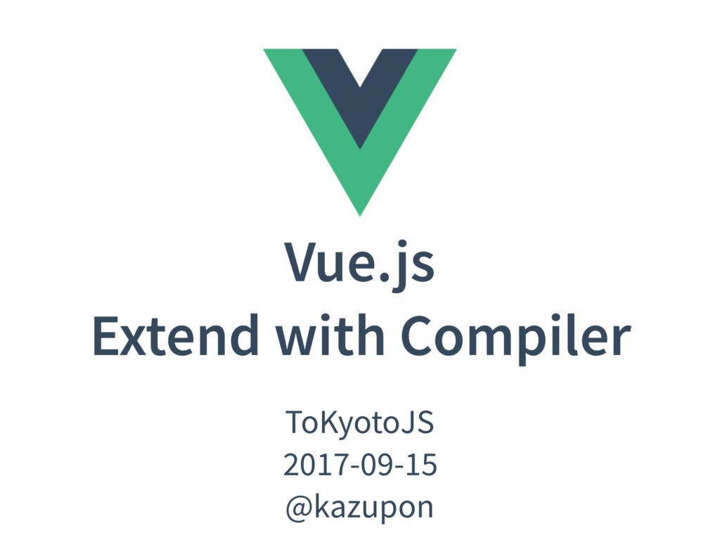 Vue.js Extend with Compiler ToKyotoJS 2017-09-1...