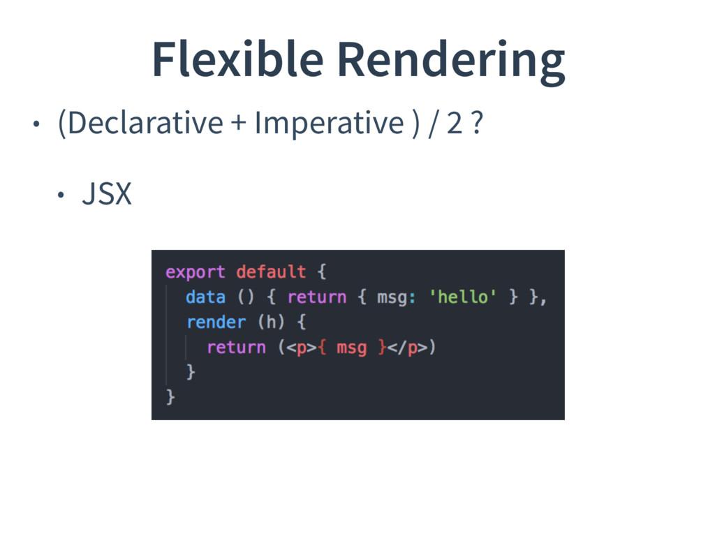 • (Declarative + Imperative ) / 2 ? • JSX Flexi...