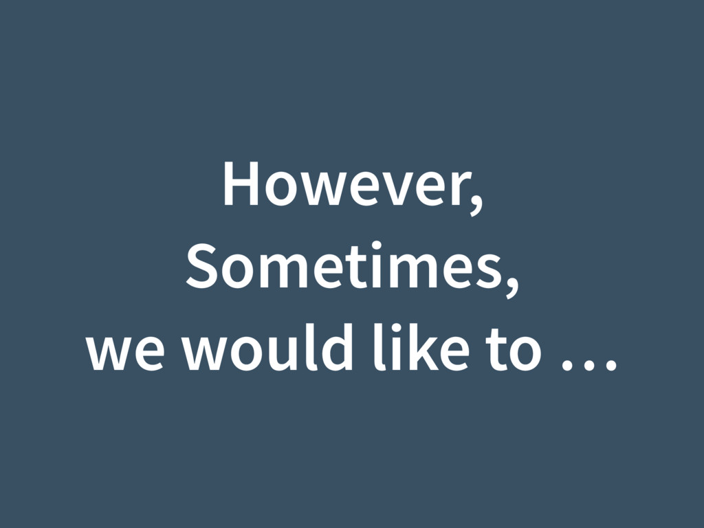 However, Sometimes, we would like to …