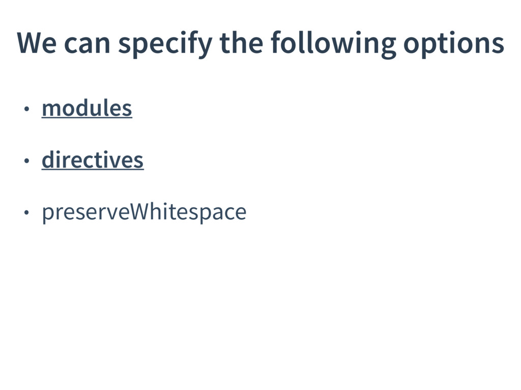 • modules • directives • preserveWhitespace We ...