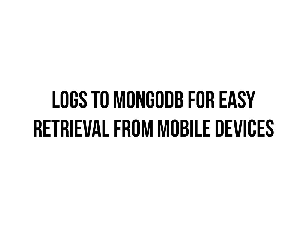 LOGS TO MONGODB FOR EASY RETRIEVAL FROM MOBILE ...