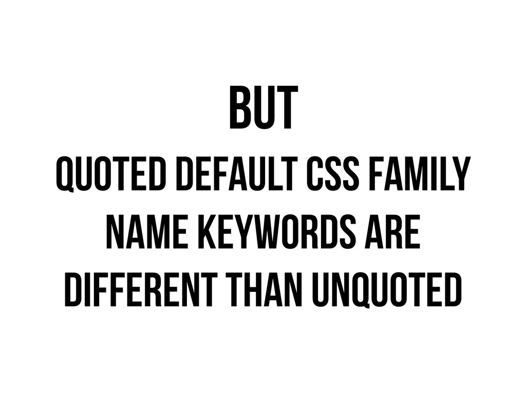 BUT QUOTED DEFAULT CSS FAMILY NAME KEYWORDS ARE...