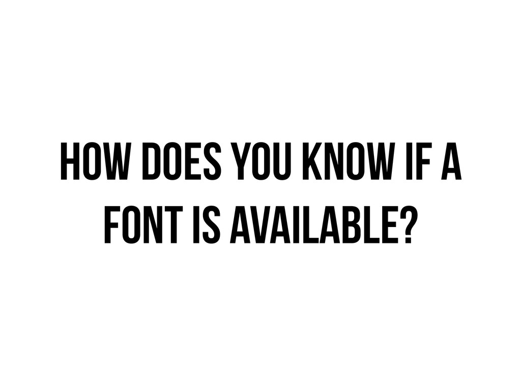 HOW DOES YOU KNOW iF A FONT IS aVAILABLE?