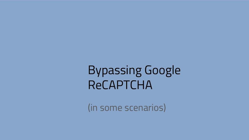 Bypassing Google ReCAPTCHA (in some scenarios)