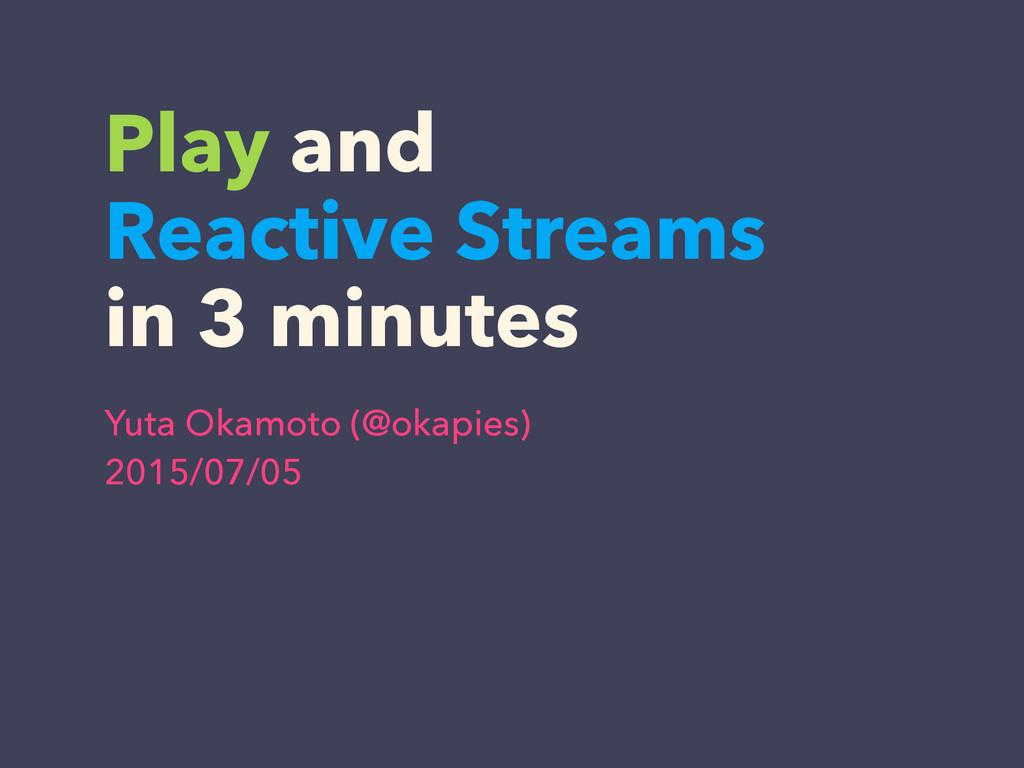 Play and Reactive Streams in 3 minutes Yuta Oka...