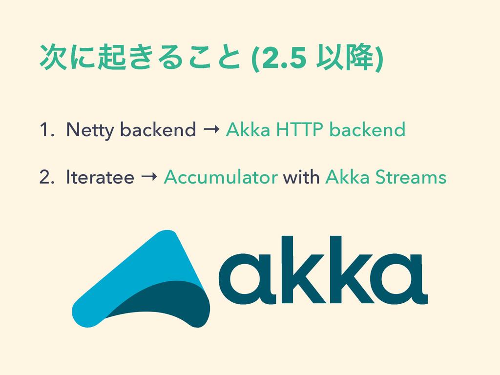 ʹى͖Δ͜ͱ (2.5 Ҏ߱) 1. Netty backend → Akka HTTP b...