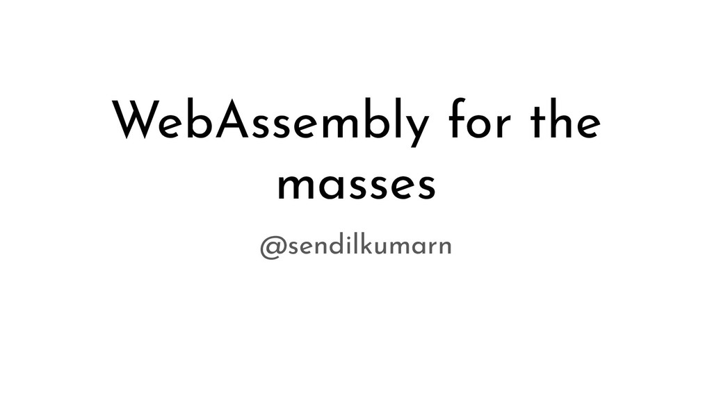 WebAssembly for the masses @sendilkumarn