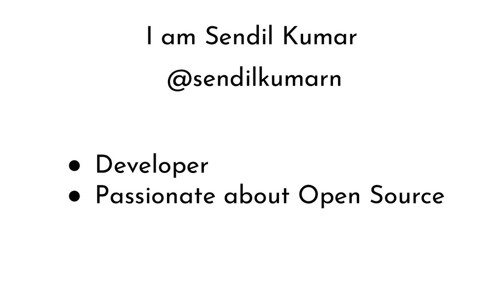 I am Sendil Kumar @sendilkumarn ● Developer ● P...