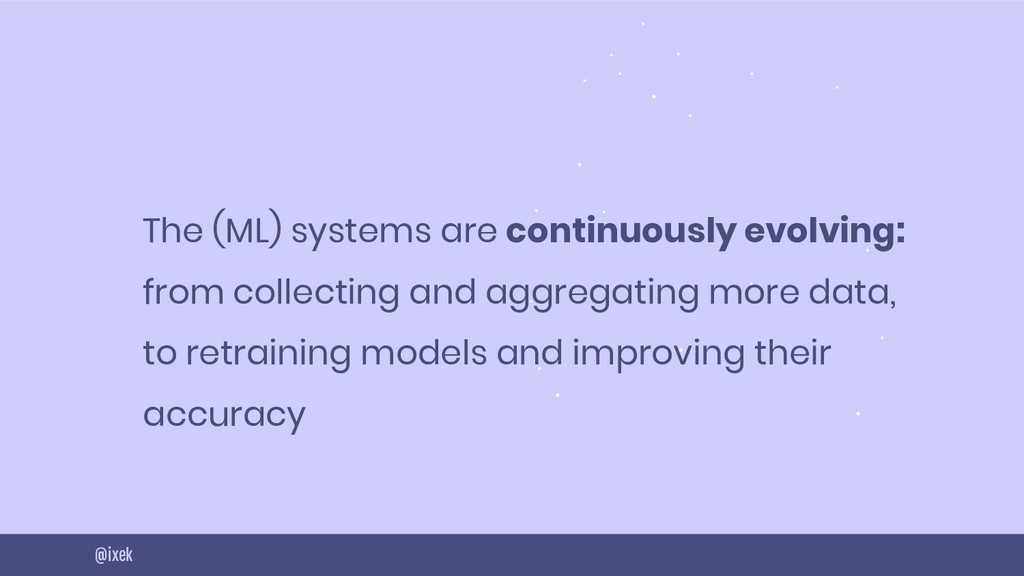 9 The (ML) systems are continuously evolving: f...