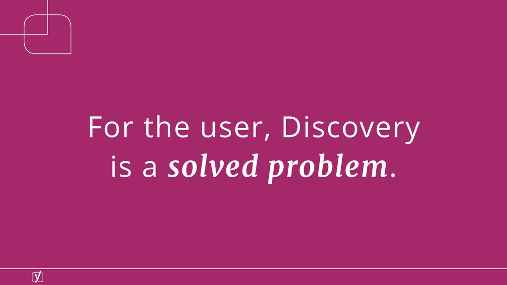 For the user, Discovery is a solved problem.