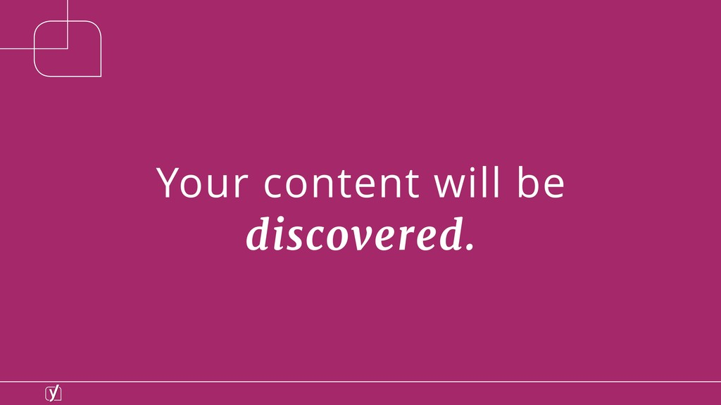 Your content will be discovered.