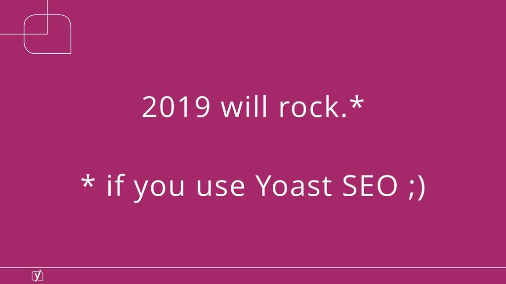 2019 will rock.* * if you use Yoast SEO ;)