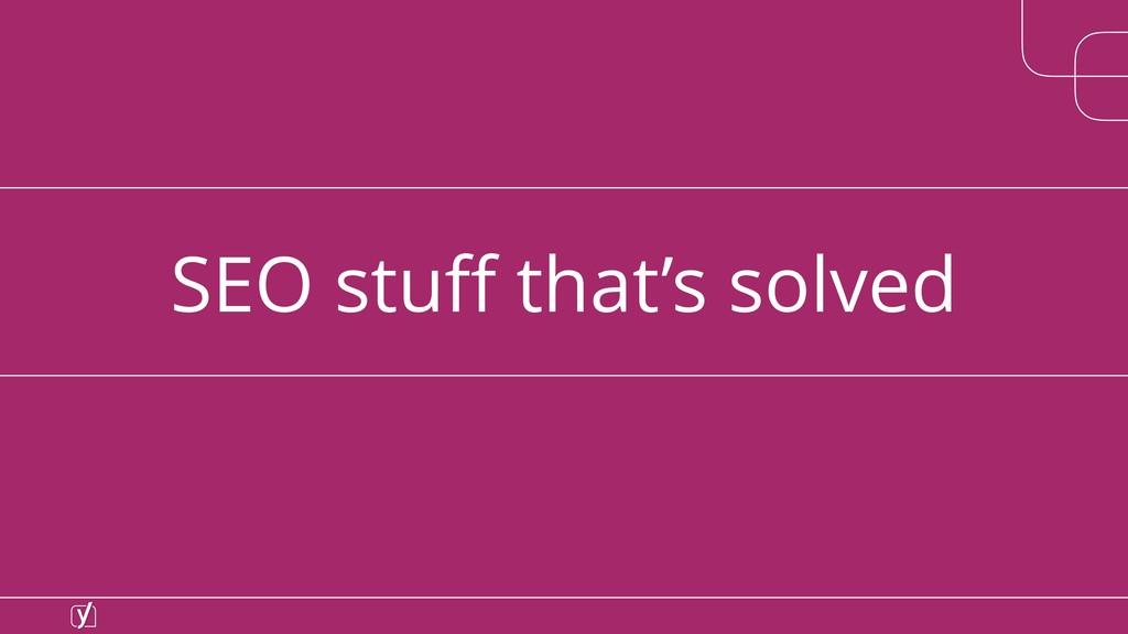 SEO stuff that's solved