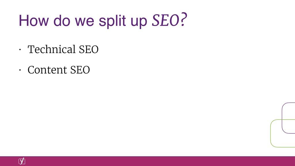 • Technical SEO • Content SEO How do we split u...