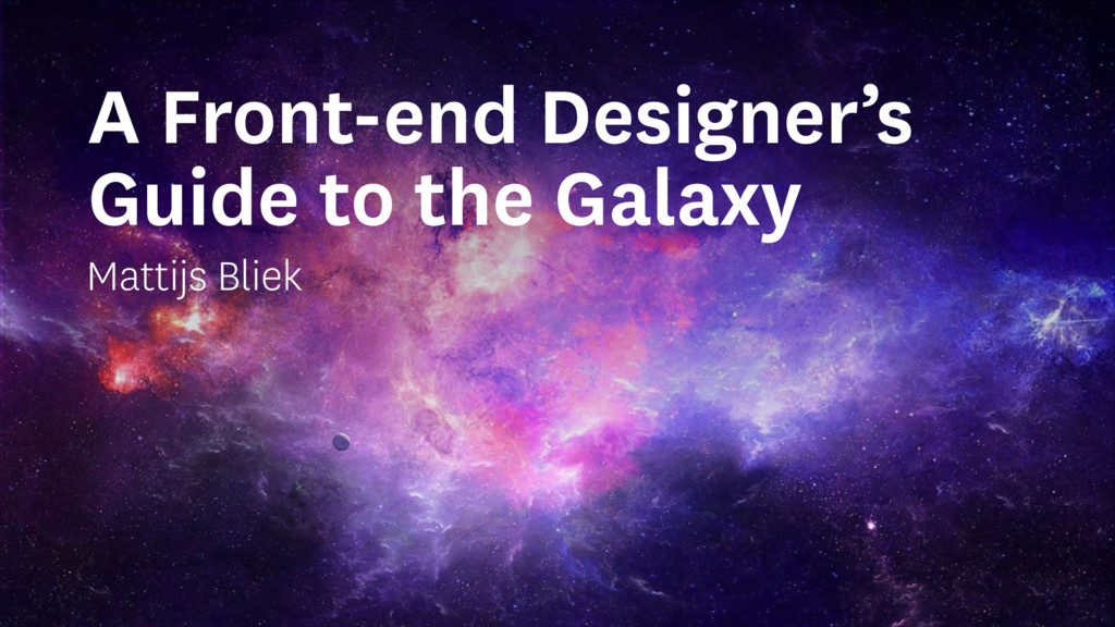 A Front-end Designer's Guide to the Galaxy Matt...