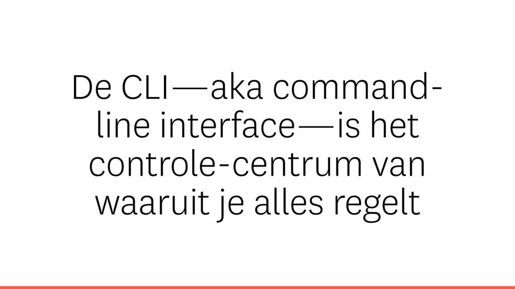 De CLI—aka command- line interface—is het contr...