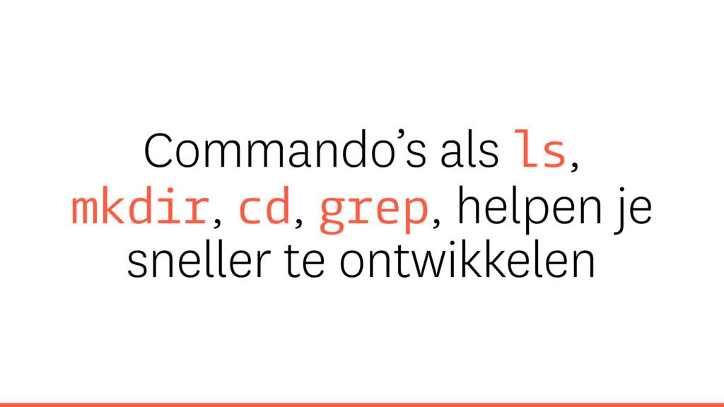 Commando's als ls, mkdir, cd, grep, helpen je s...