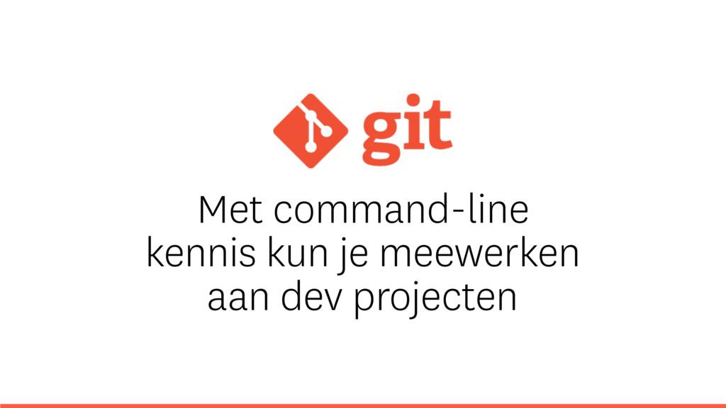 Met command-line kennis kun je meewerken aan de...