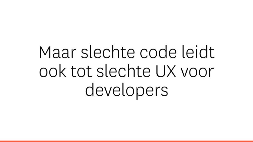 Maar slechte code leidt ook tot slechte UX voor...