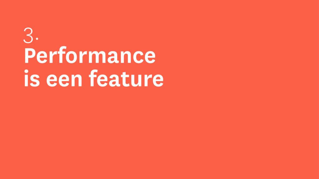 3. Performance is een feature