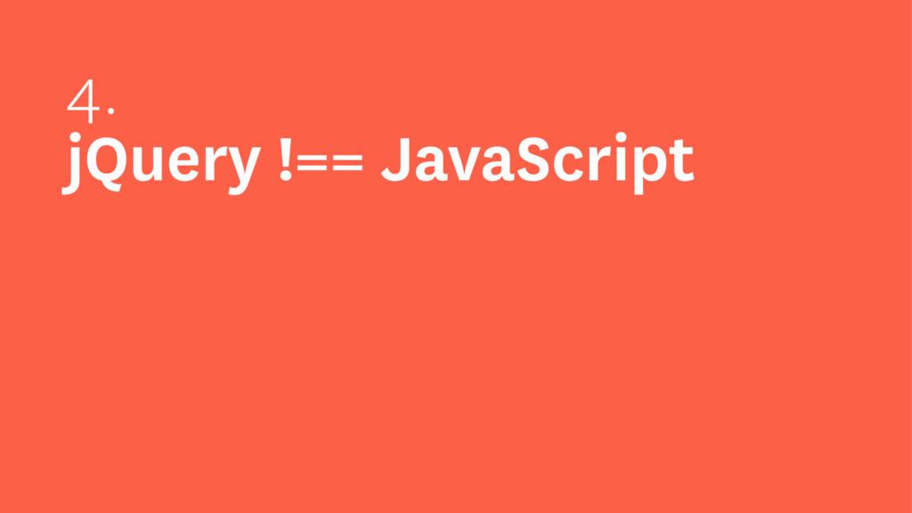 4. jQuery !== JavaScript