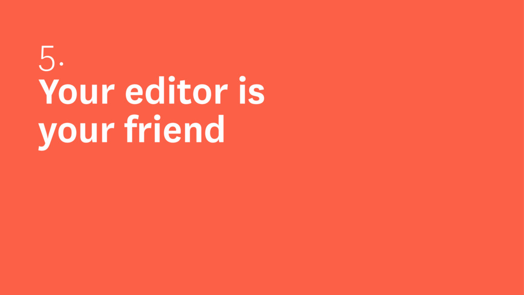 5. Your editor is your friend
