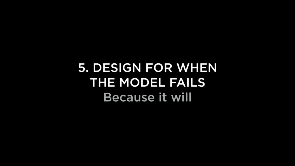 5. DESIGN FOR WHEN THE MODEL FAILS Because it w...