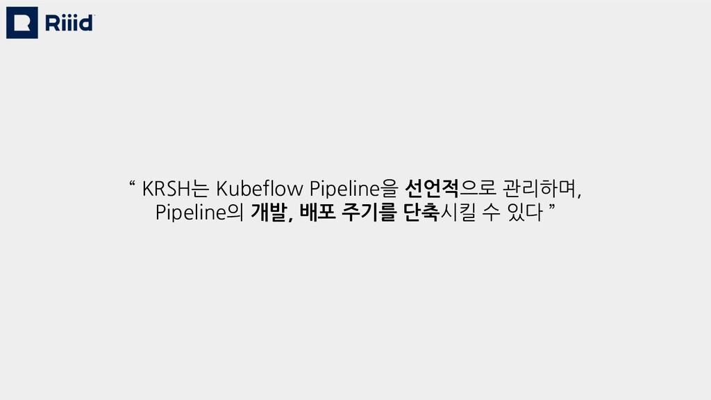 """ KRSH는 Kubeflow Pipeline을 선언적으로 관리하며, Pipeline..."