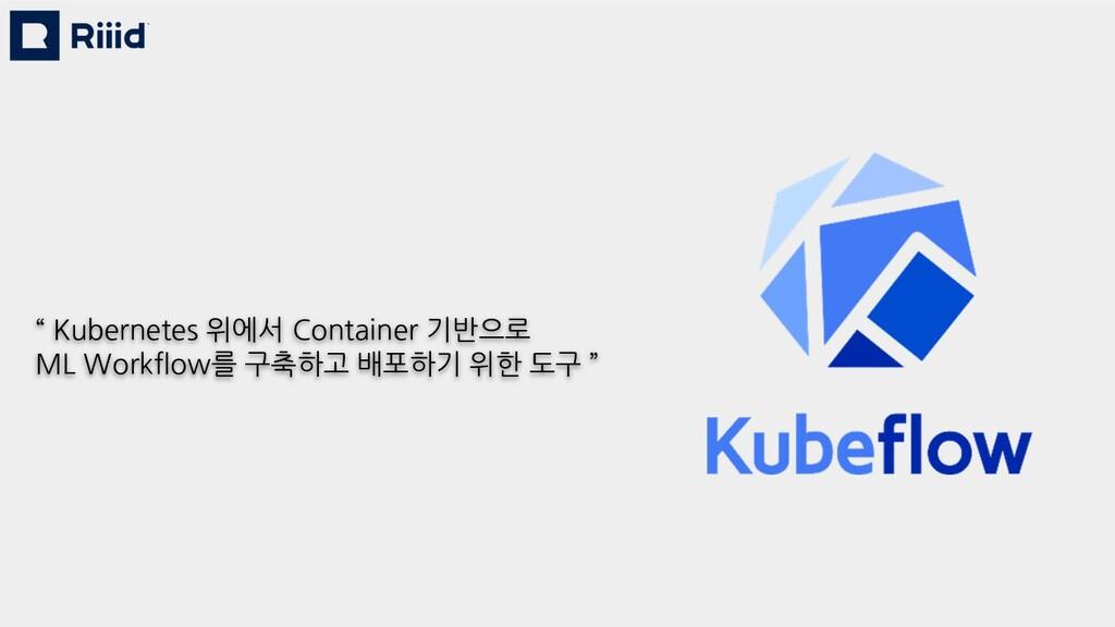 """ Kubernetes 위에서 Container 기반으로 ML Workflow를 구축..."