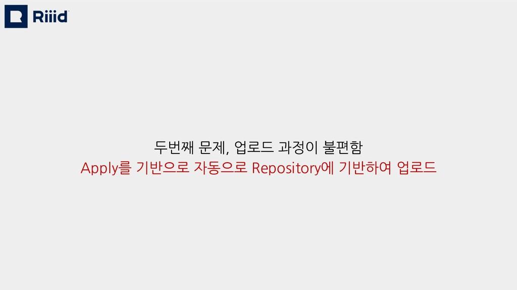 두번째 문제, 업로드 과정이 불편함 Apply를 기반으로 자동으로 Repository...