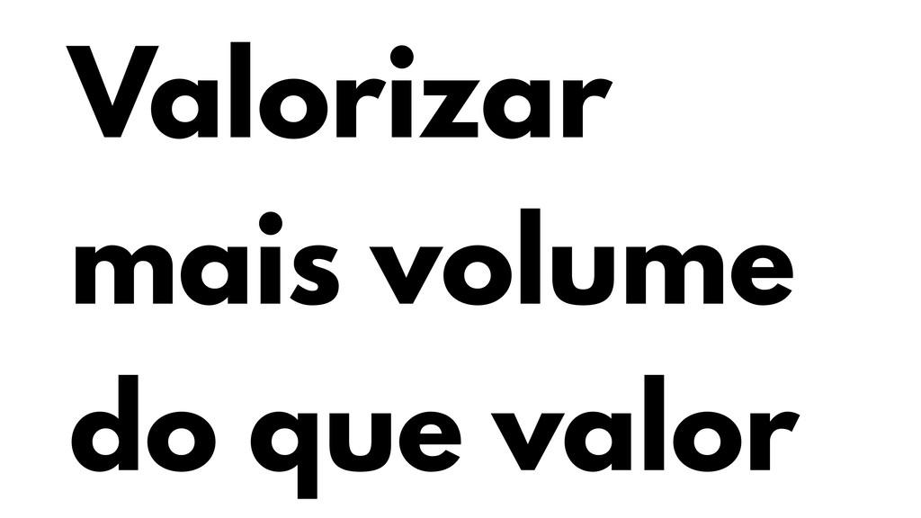 Valorizar mais volume do que valor