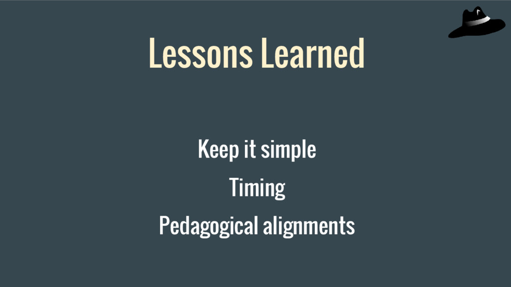Lessons Learned Keep it simple Timing Pedagogic...
