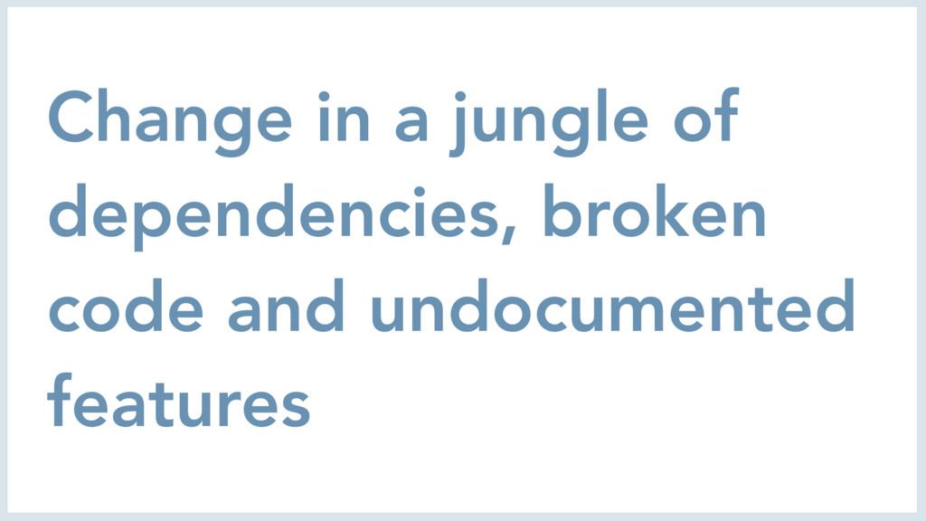 Change in a jungle of dependencies, broken code...