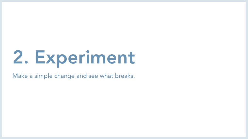 2. Experiment Make a simple change and see what...