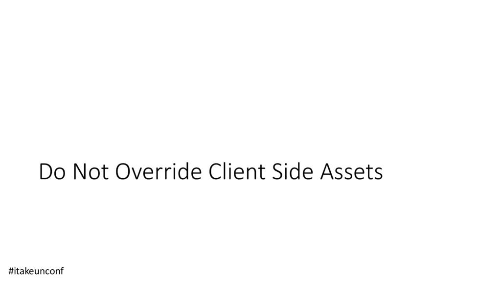 Do Not Override Client Side Assets #itakeunconf