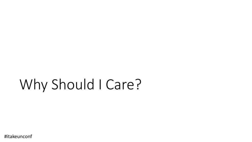 Why Should I Care? #itakeunconf