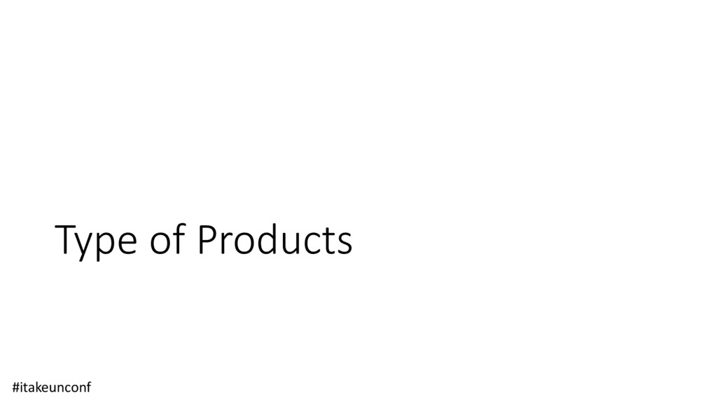 Type of Products #itakeunconf