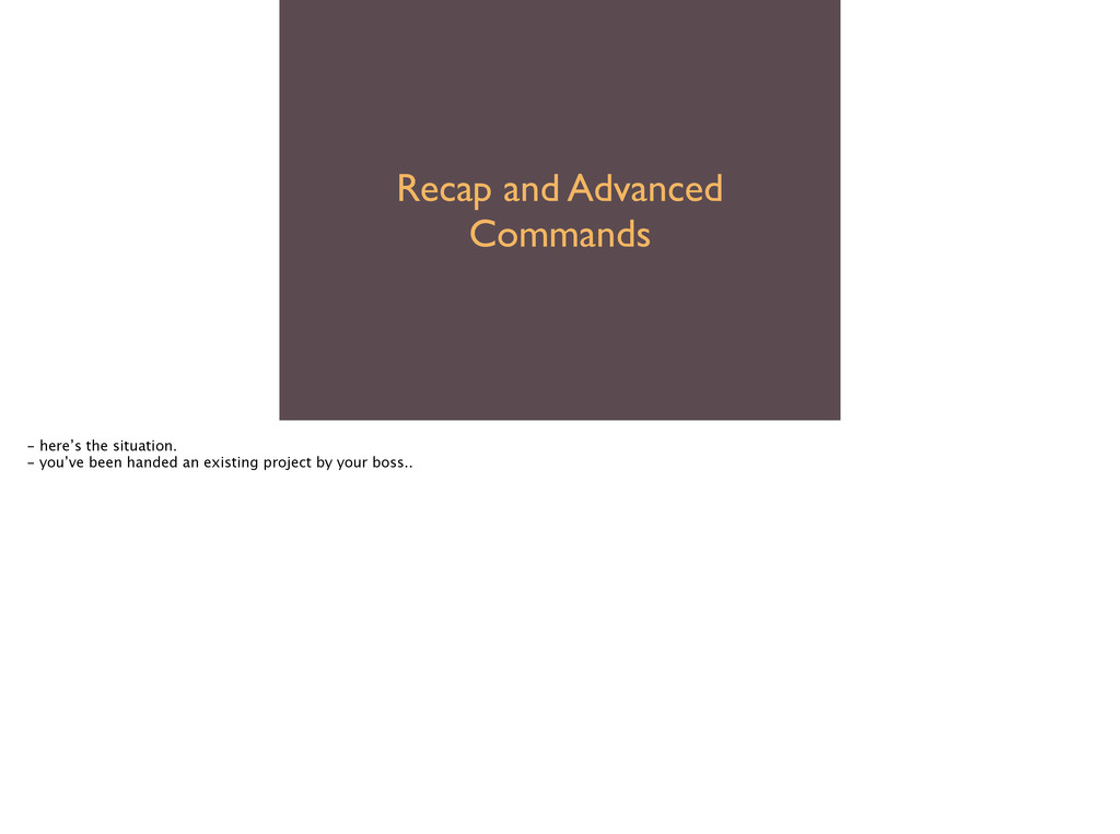Recap and Advanced Commands - here's the situat...