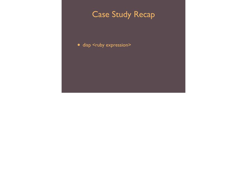 Case Study Recap • debugger  • disp <ruby exp...