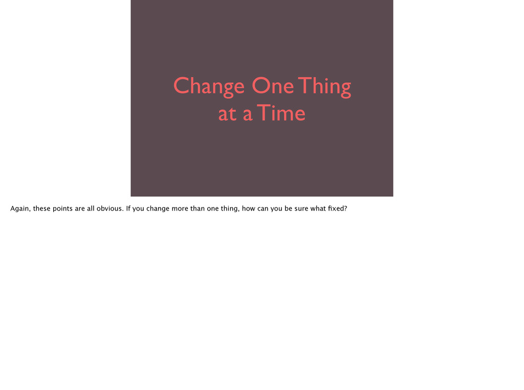 Change One Thing  at a Time Again, these poin...