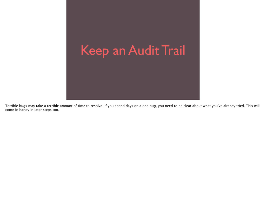 Keep an Audit Trail Terrible bugs may take a te...