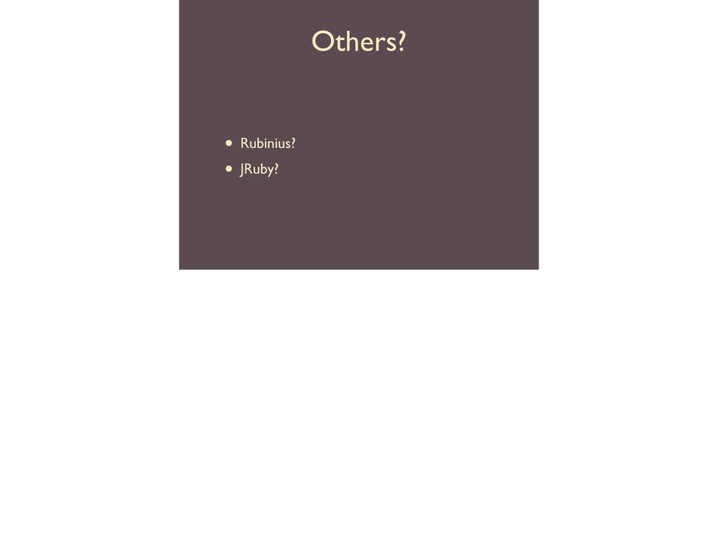 Others? • Rubinius?  • JRuby?
