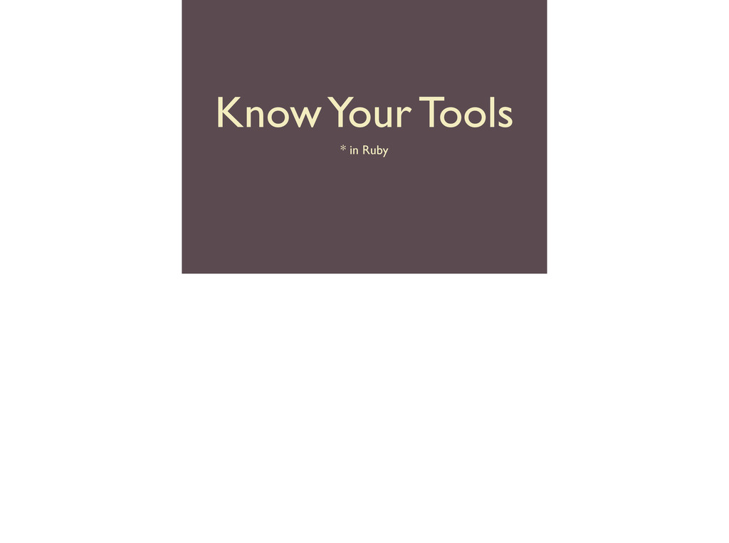 Know Your Tools * in Ruby