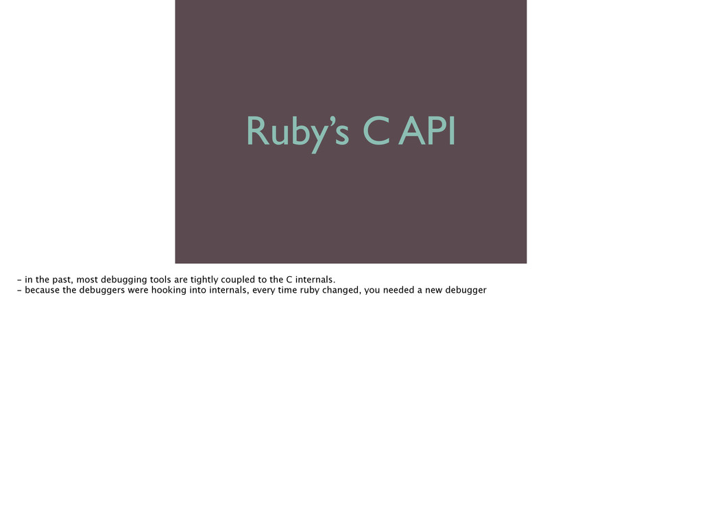 Ruby's C API - in the past, most debugging too...