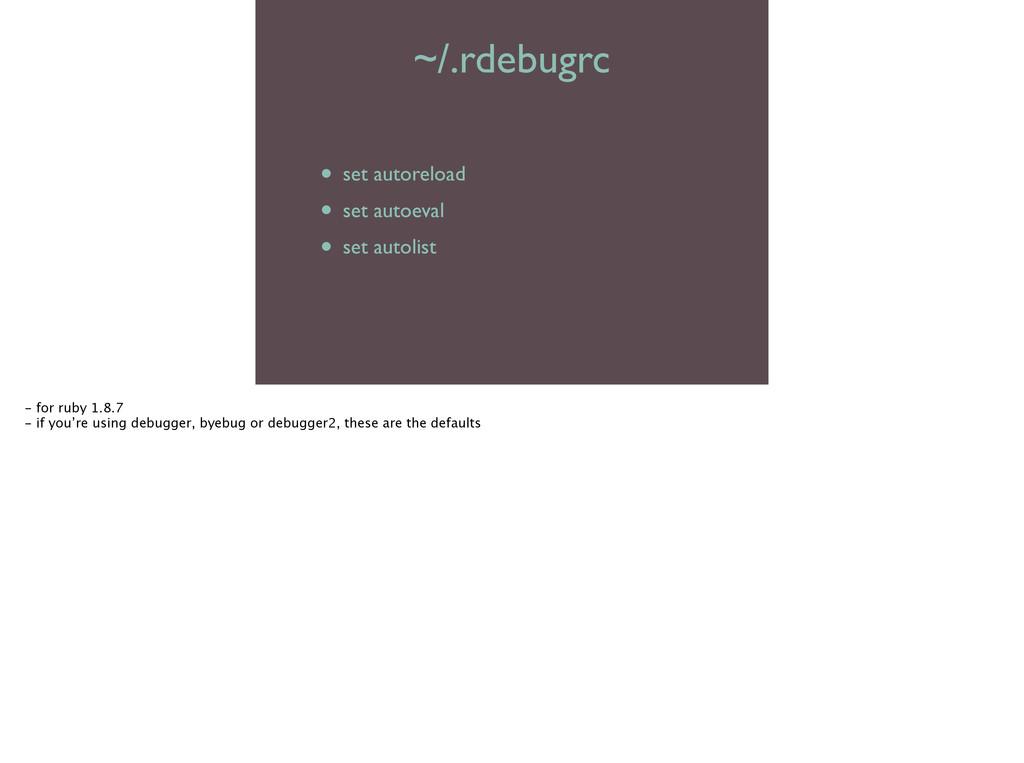 ~/.rdebugrc • set autoreload  • set autoeval...
