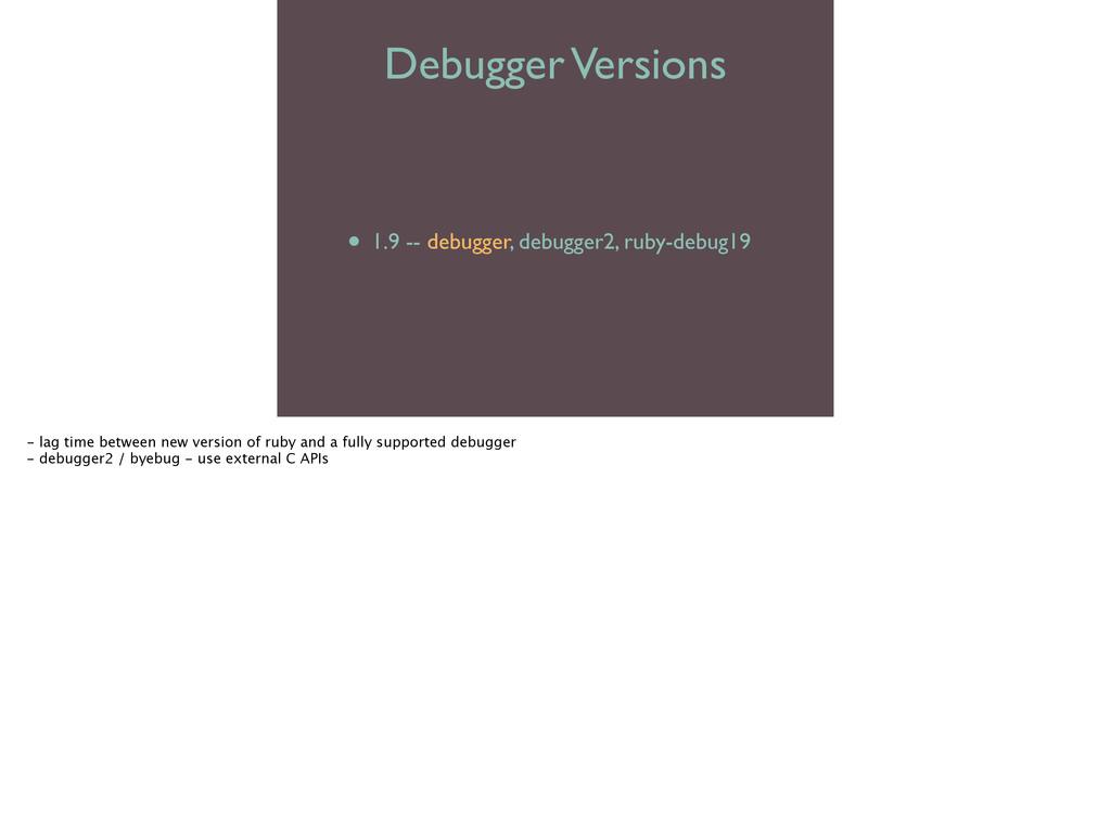 Debugger Versions • 1.8 -- ruby-debug  • 1.9 ...
