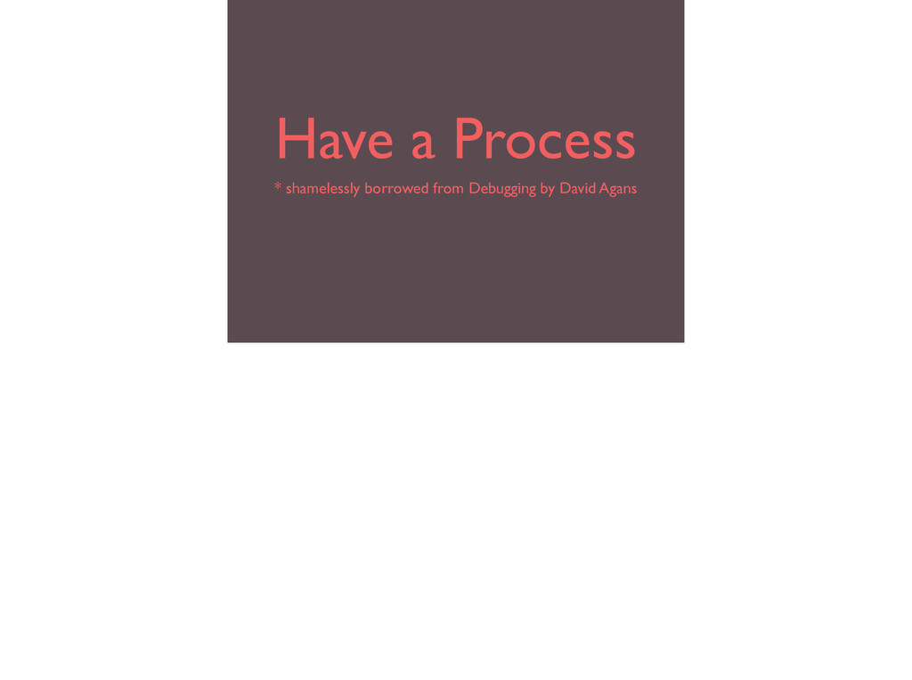 Have a Process * shamelessly borrowed from Debu...
