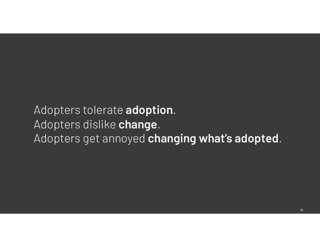 31 Adopters tolerate adoption. Adopters dislike...